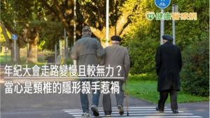 年紀大會走路變慢且較無力? 當心是頸椎的隱形殺手惹禍
