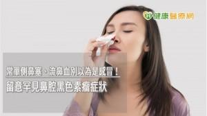 常單側鼻塞、流鼻血別以為是感冒! 留意罕見鼻腔黑色素瘤症狀