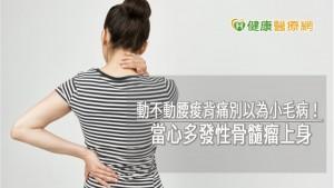 動不動腰痠背痛別以為小毛病! 當心多發性骨髓瘤上身